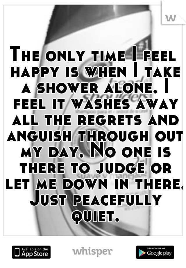 The only time I feel happy is when I take a shower alone. I feel it washes away all the regrets and anguish through out my day. No one is there to judge or let me down in there. Just peacefully quiet.