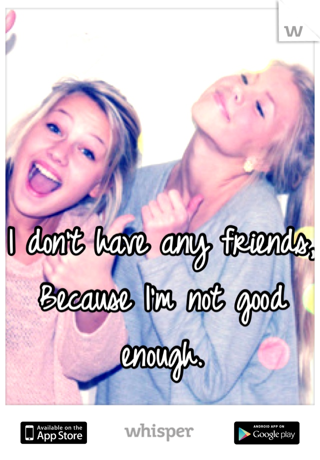 I don't have any friends, Because I'm not good enough.