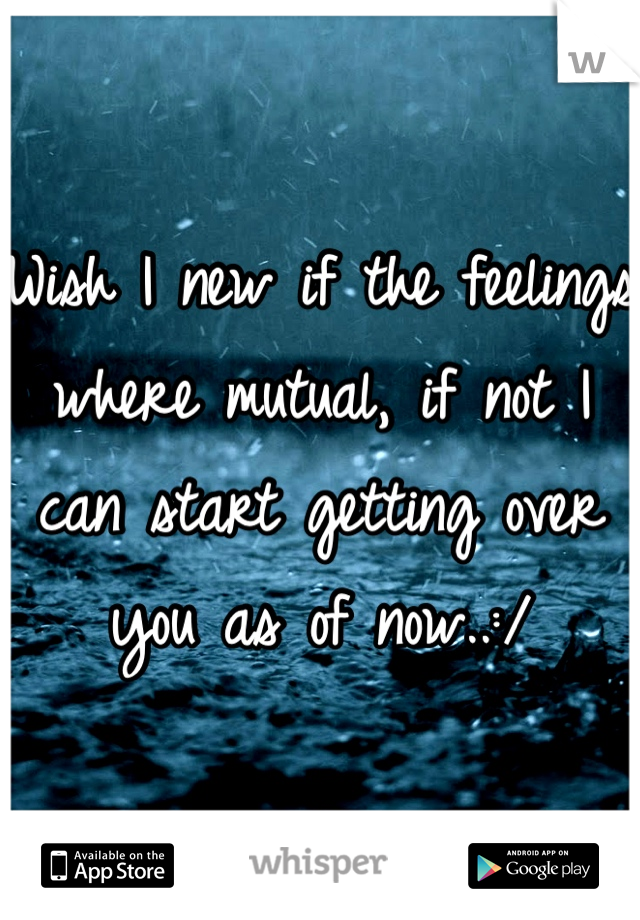 Wish I new if the feelings where mutual, if not I can start getting over you as of now..:/
