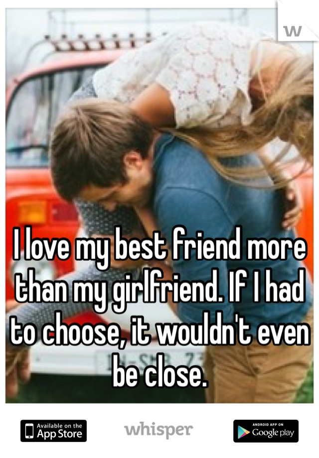 I love my best friend more than my girlfriend. If I had to choose, it wouldn't even be close.