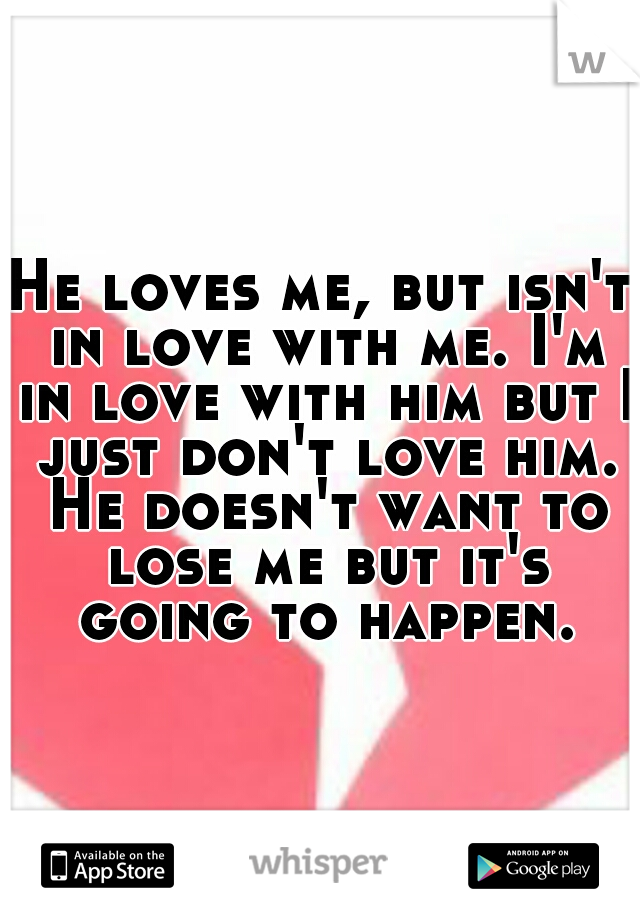 He loves me, but isn't in love with me. I'm in love with him but I just don't love him. He doesn't want to lose me but it's going to happen.
