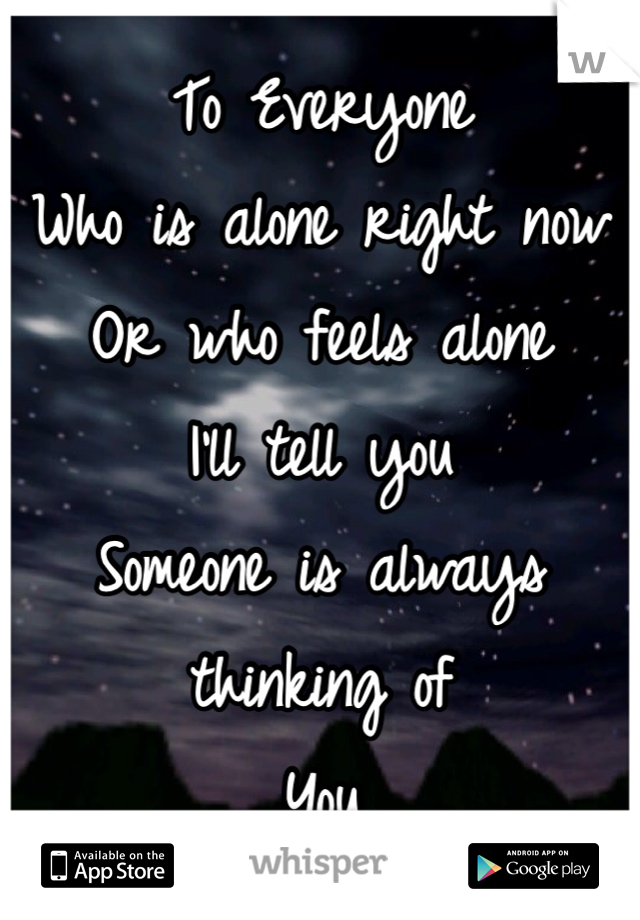 To Everyone  Who is alone right now Or who feels alone  I'll tell you  Someone is always thinking of  You