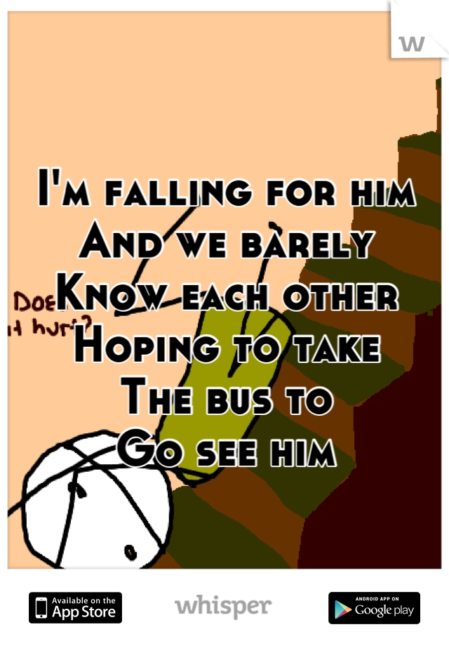 I'm falling for him And we barely Know each other Hoping to take The bus to Go see him