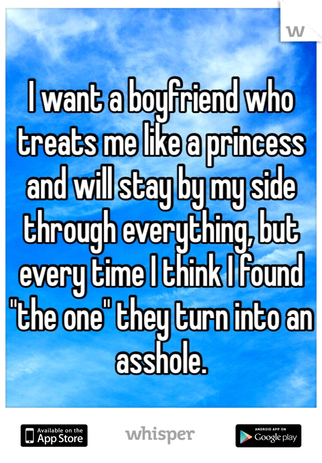 """I want a boyfriend who treats me like a princess and will stay by my side through everything, but every time I think I found """"the one"""" they turn into an asshole."""