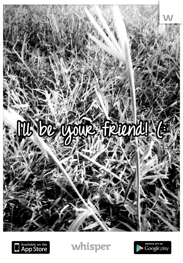 I'll be your friend! (: