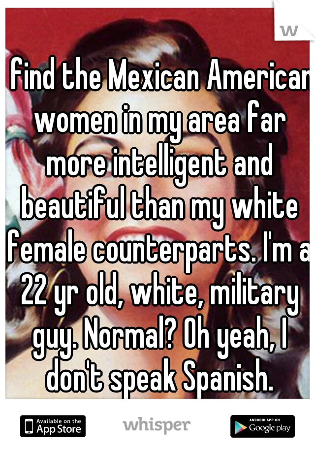 I find the Mexican American women in my area far more intelligent and beautiful than my white female counterparts. I'm a 22 yr old, white, military guy. Normal? Oh yeah, I don't speak Spanish.