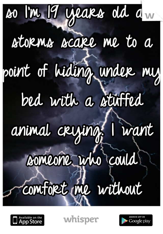 so I'm 19 years old and storms scare me to a point of hiding under my bed with a stuffed animal crying. I want someone who could comfort me without wanting something in return.