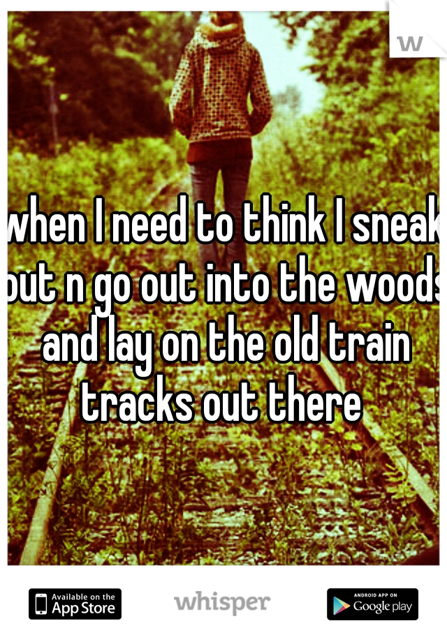 when I need to think I sneak out n go out into the woods and lay on the old train tracks out there