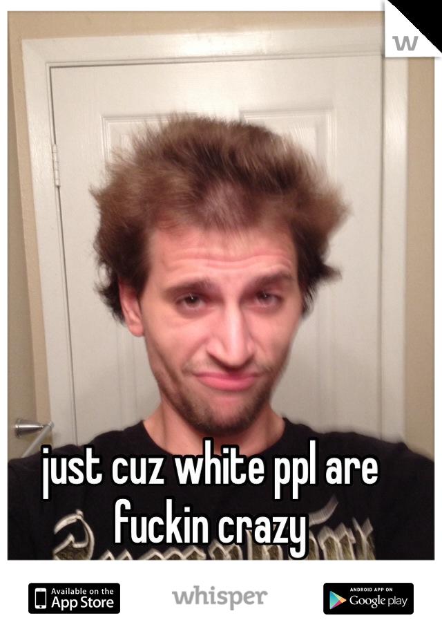 just cuz white ppl are fuckin crazy