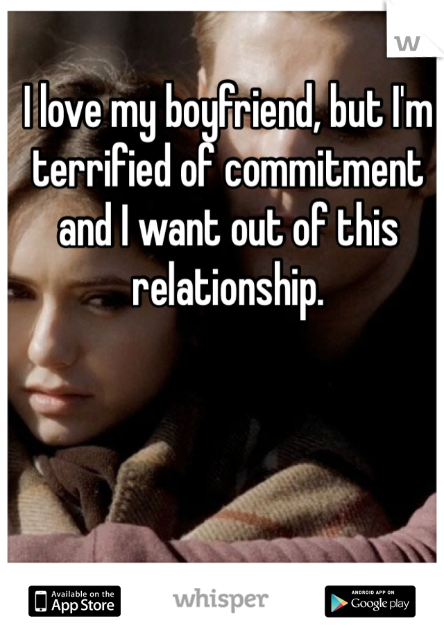 I love my boyfriend, but I'm terrified of commitment and I want out of this relationship.