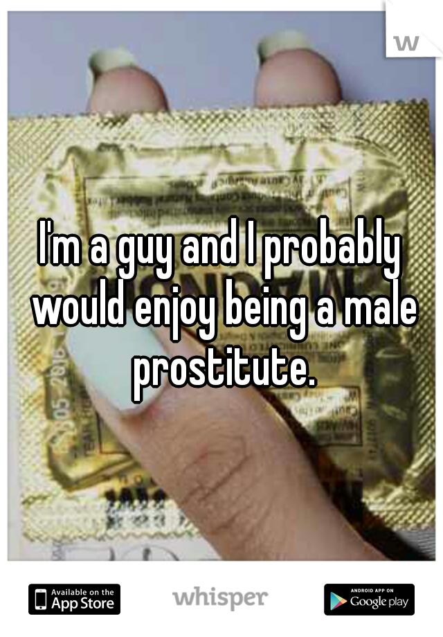 I'm a guy and I probably would enjoy being a male prostitute.