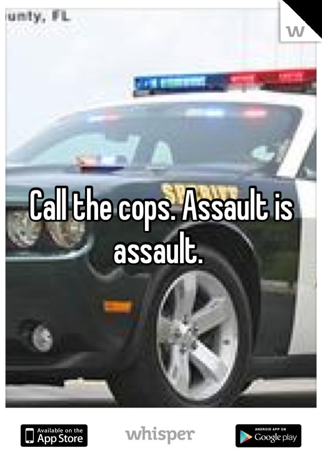 Call the cops. Assault is assault.