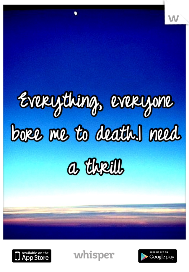 Everything, everyone bore me to death.I need a thrill