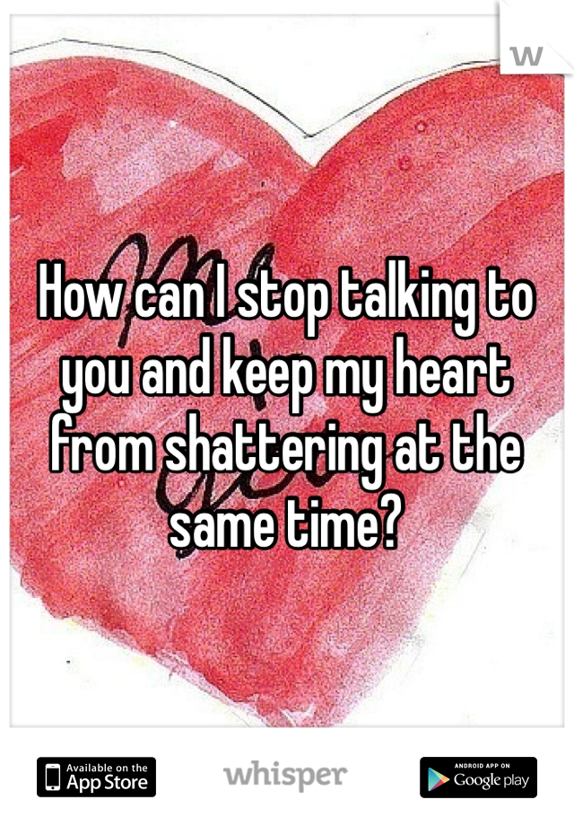 How can I stop talking to you and keep my heart from shattering at the same time?