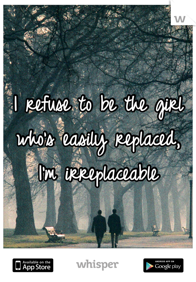 I refuse to be the girl who's easily replaced, I'm irreplaceable