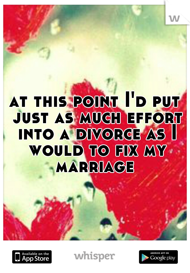 at this point I'd put just as much effort into a divorce as I would to fix my marriage