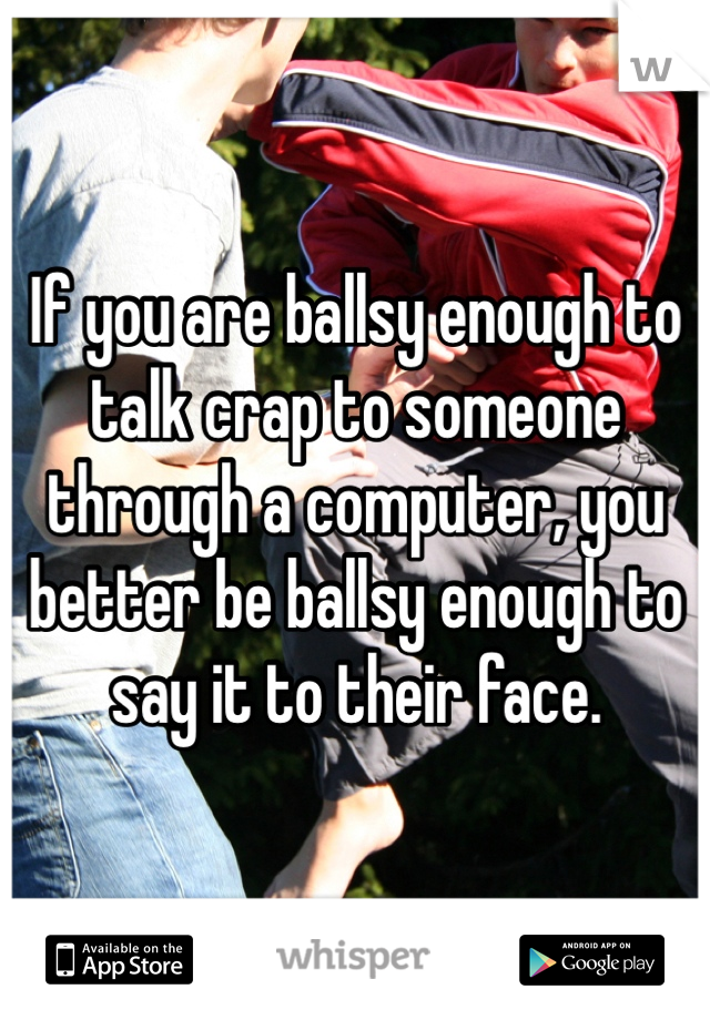 If you are ballsy enough to talk crap to someone through a computer, you better be ballsy enough to say it to their face.