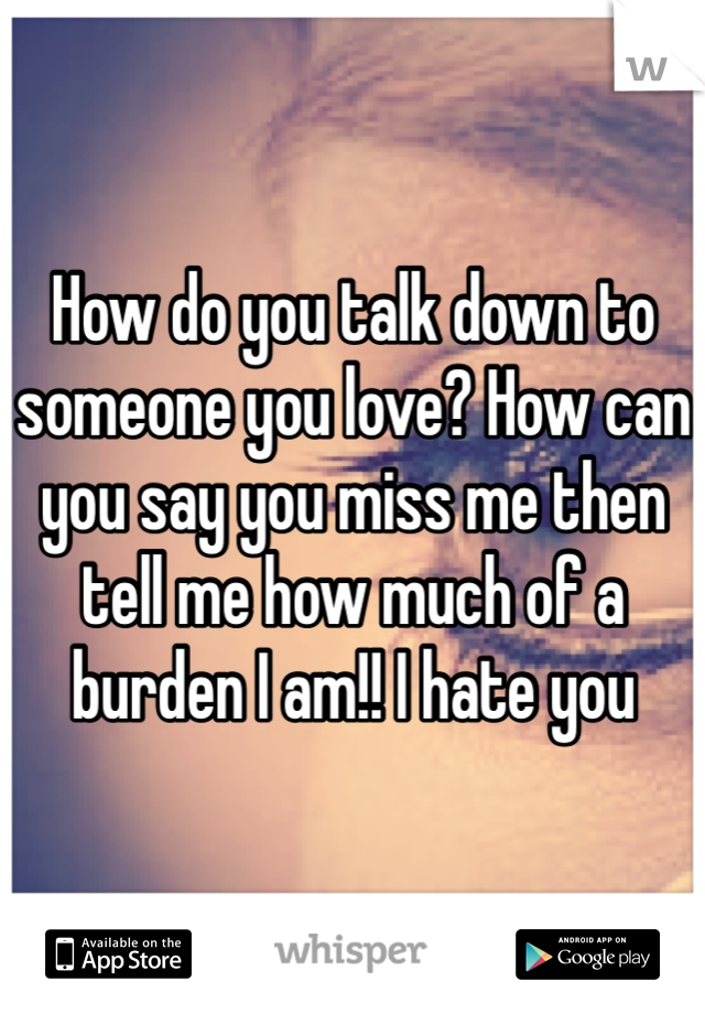 How do you talk down to someone you love? How can you say you miss me then tell me how much of a burden I am!! I hate you