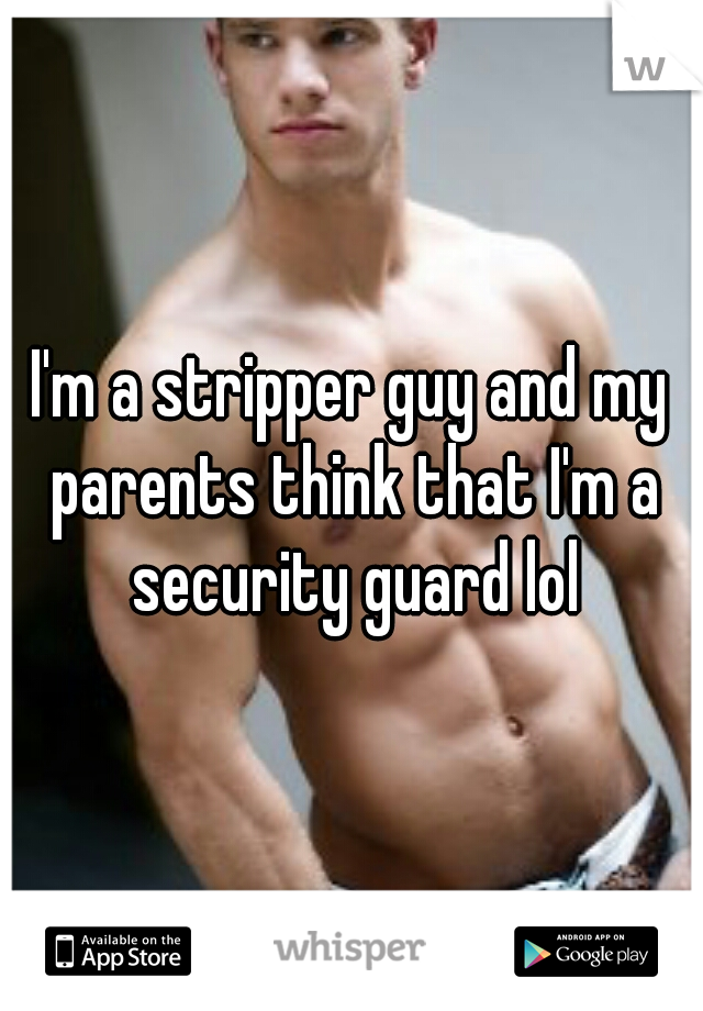 I'm a stripper guy and my parents think that I'm a security guard lol