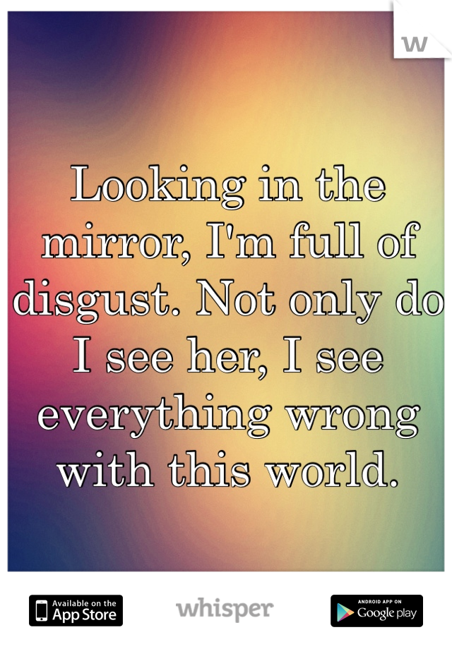 Looking in the mirror, I'm full of disgust. Not only do I see her, I see everything wrong with this world.