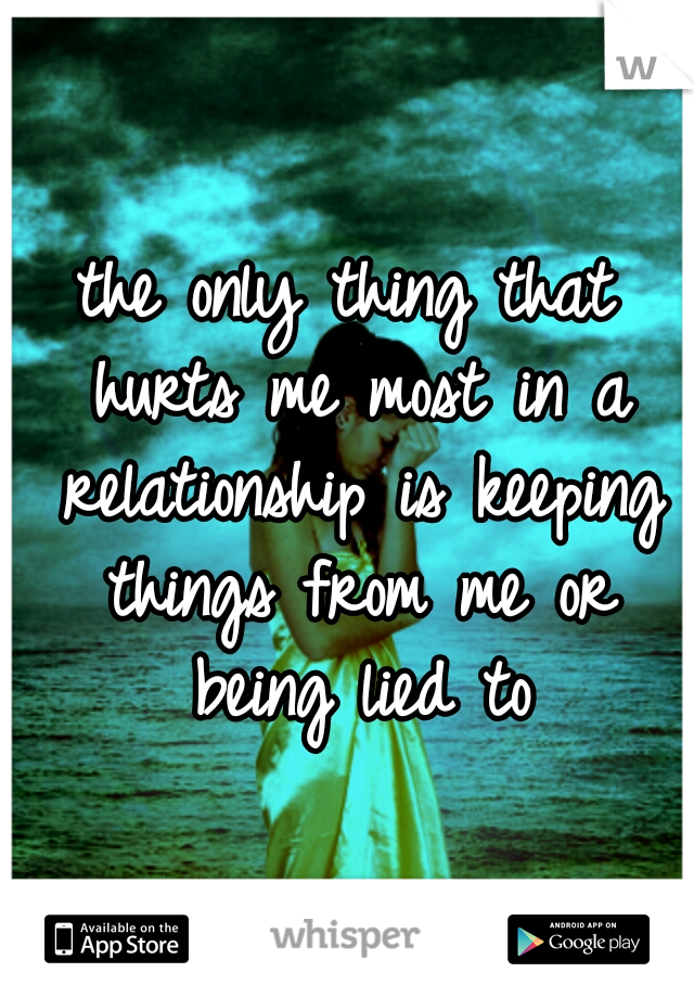 the only thing that hurts me most in a relationship is keeping things from me or being lied to