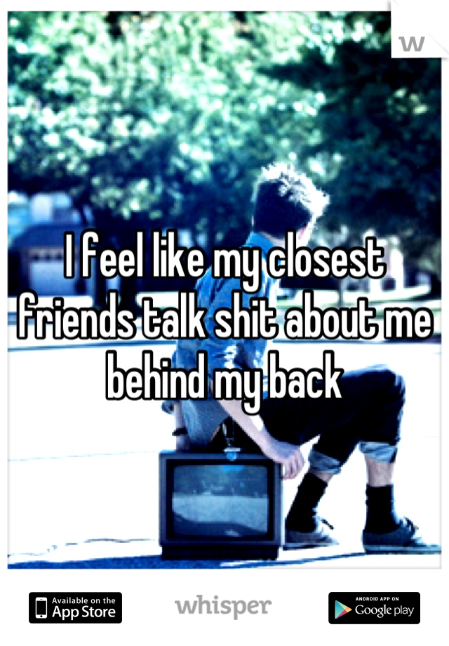 I feel like my closest friends talk shit about me behind my back