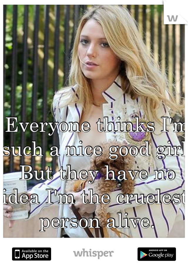 Everyone thinks I'm such a nice good girl. But they have no idea I'm the cruelest person alive.