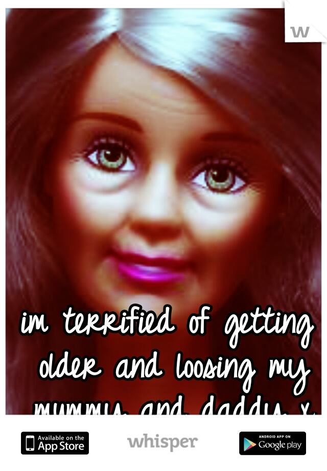 im terrified of getting older and loosing my mummy and daddy x