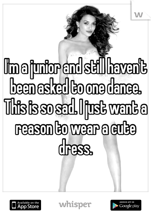 I'm a junior and still haven't been asked to one dance. This is so sad. I just want a reason to wear a cute dress.