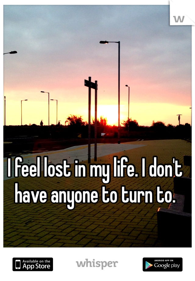 I feel lost in my life. I don't have anyone to turn to.