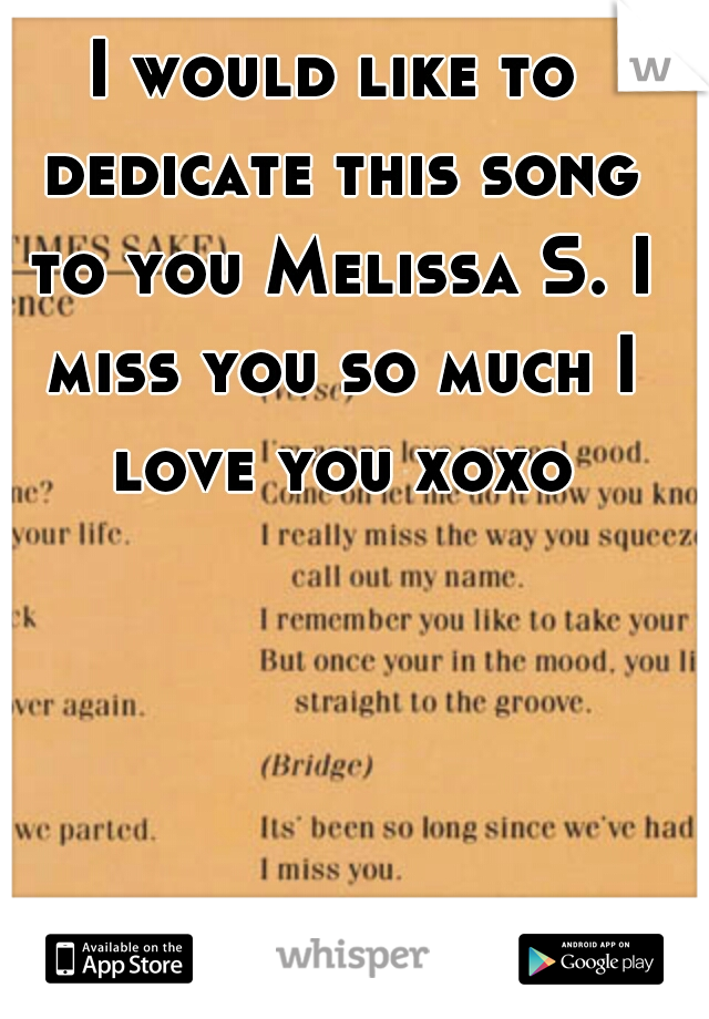 I would like to dedicate this song to you Melissa S. I miss you so much I love you xoxo