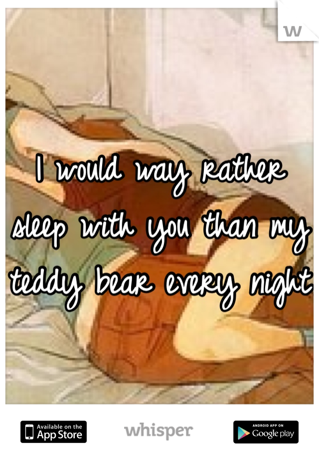 I would way rather sleep with you than my teddy bear every night