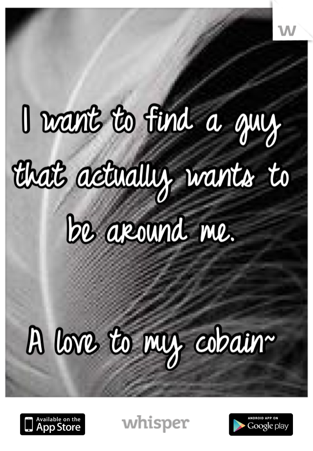 I want to find a guy that actually wants to be around me.   A love to my cobain~
