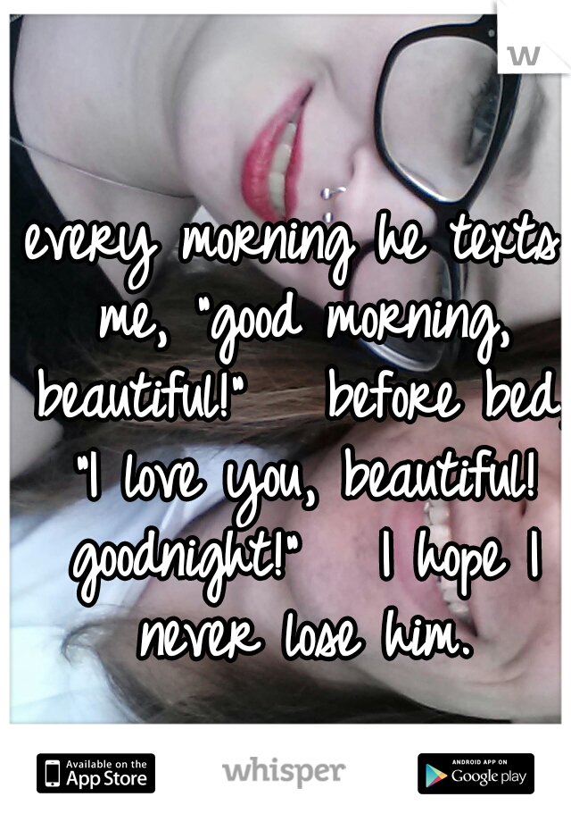 """every morning he texts me, """"good morning, beautiful!""""   before bed, """"I love you, beautiful! goodnight!""""   I hope I never lose him."""