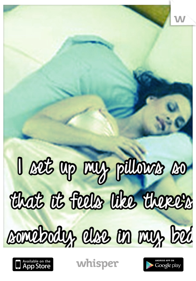 I set up my pillows so that it feels like there's somebody else in my bed hugging me . . .