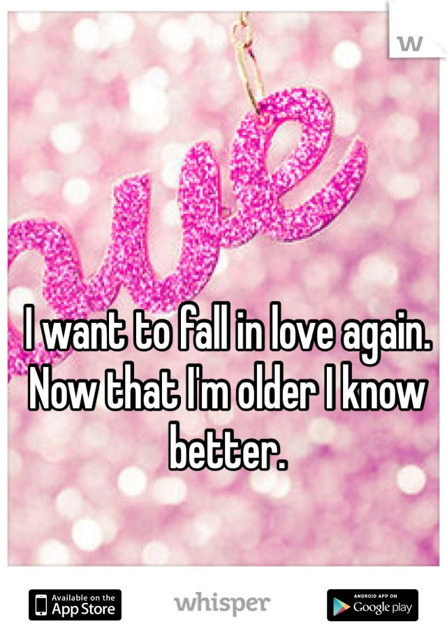I want to fall in love again. Now that I'm older I know better.