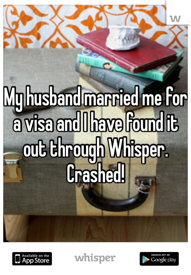 My husband married me for a visa and I have found it out through Whisper. Crashed!