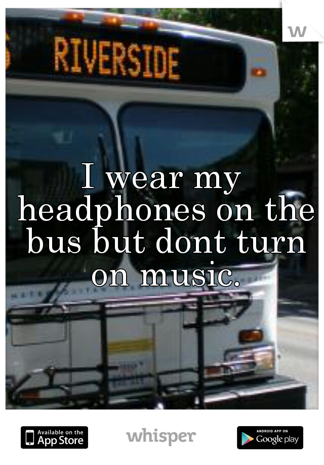 I wear my headphones on the bus but dont turn on music.