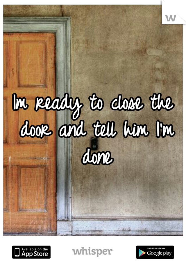 Im ready to close the door and tell him I'm done