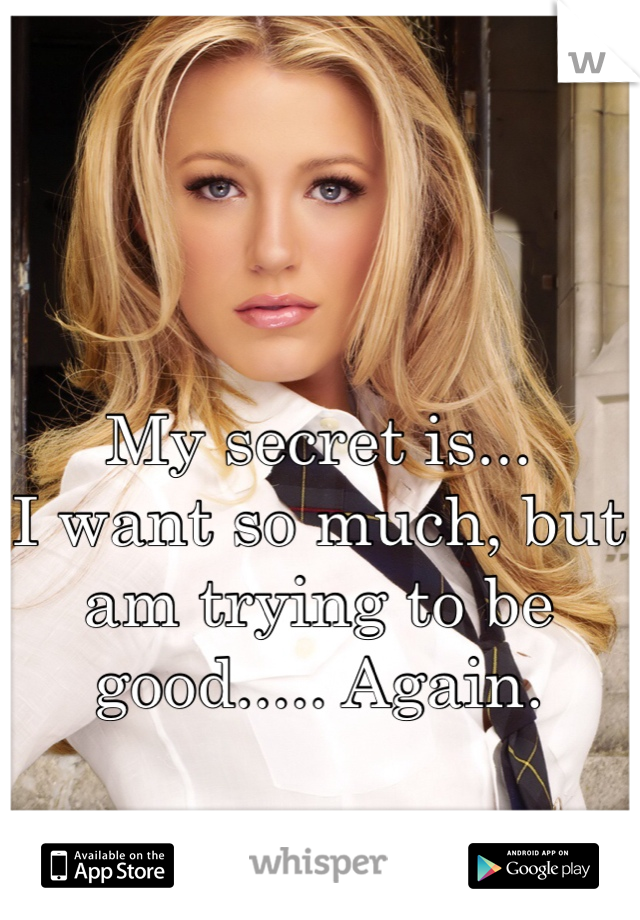 My secret is... I want so much, but am trying to be good..... Again.