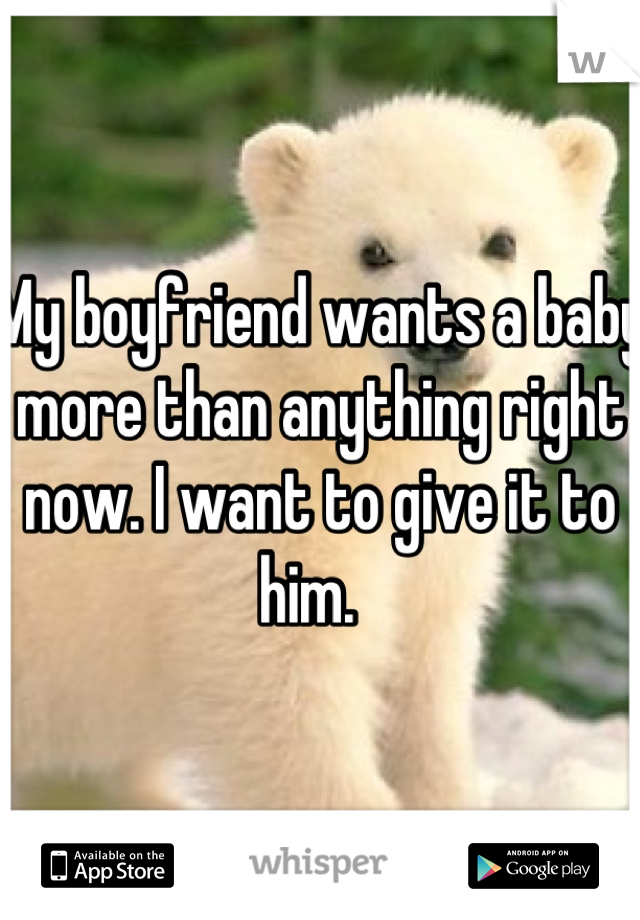 My boyfriend wants a baby more than anything right now. I want to give it to him.