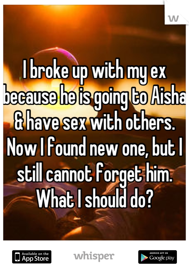 I broke up with my ex because he is going to Aisha & have sex with others. Now I found new one, but I still cannot forget him. What I should do?