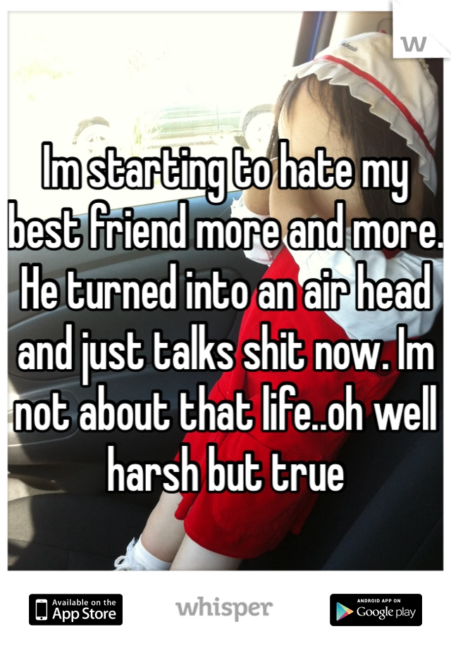 Im starting to hate my best friend more and more. He turned into an air head and just talks shit now. Im not about that life..oh well harsh but true