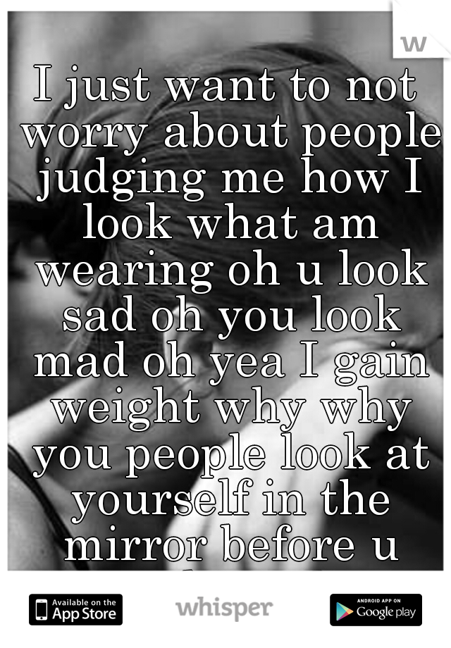 I just want to not worry about people judging me how I look what am wearing oh u look sad oh you look mad oh yea I gain weight why why you people look at yourself in the mirror before u speak trash...