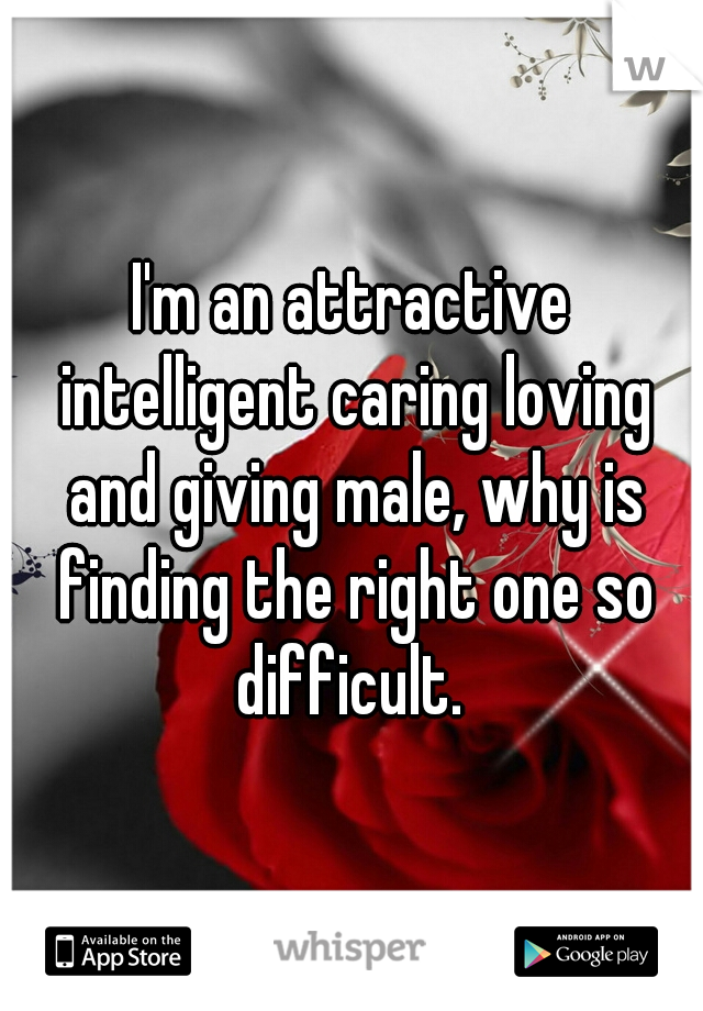 I'm an attractive intelligent caring loving and giving male, why is finding the right one so difficult.