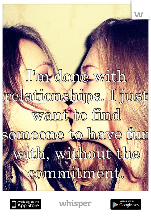 I'm done with relationships. I just want to find someone to have fun with, without the commitment.