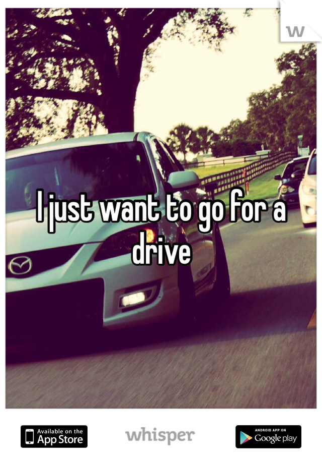 I just want to go for a drive