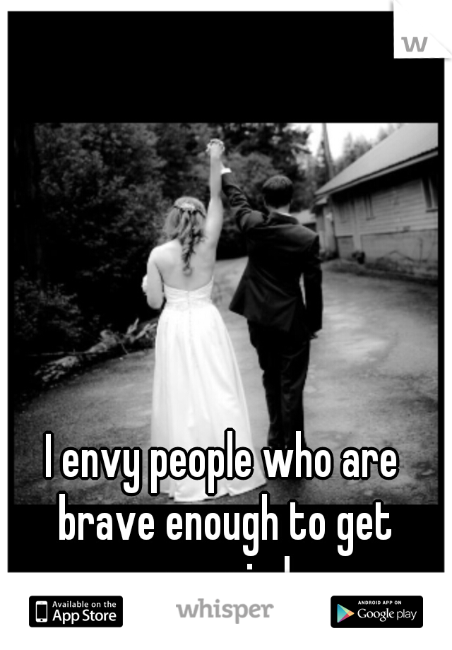 I envy people who are brave enough to get married