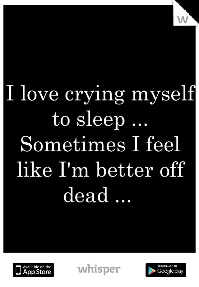 I love crying myself to sleep ... Sometimes I feel like I'm better off dead ...