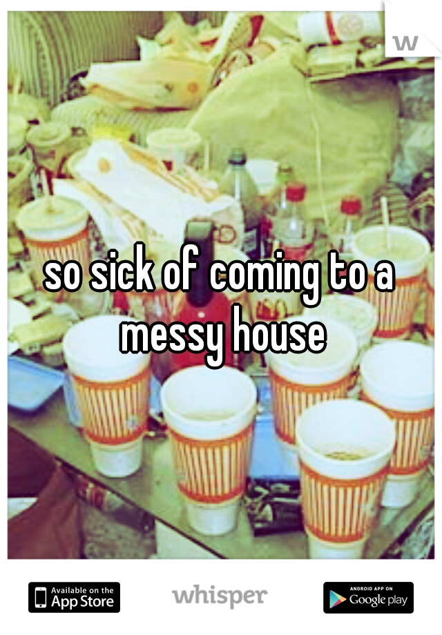 so sick of coming to a messy house